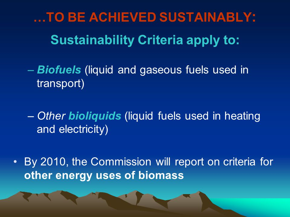 …TO BE ACHIEVED SUSTAINABLY : Sustainability Criteria apply to: –Biofuels (liquid and gaseous fuels used in transport) –Other bioliquids (liquid fuels used in heating and electricity) By 2010, the Commission will report on criteria for other energy uses of biomass