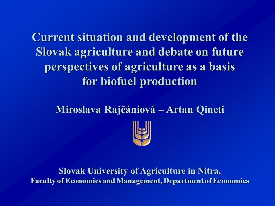 Current situation and development of the Slovak agriculture and debate on future perspectives of agriculture as a basis for biofuel production Miroslava Rajčániová – Artan Qineti Slovak University of Agriculture in Nitra, Faculty of Economics and Management, Department of Economics