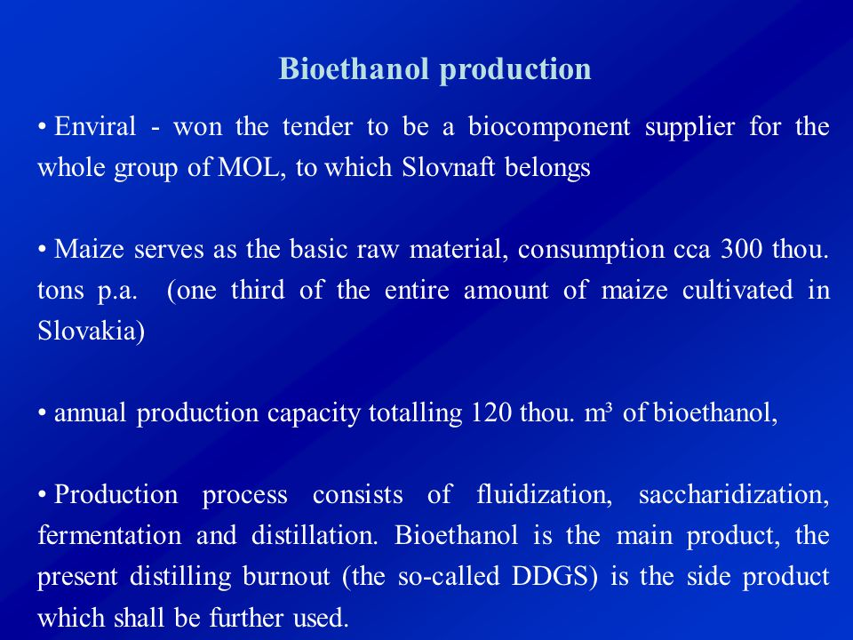 Bioethanol production Enviral - won the tender to be a biocomponent supplier for the whole group of MOL, to which Slovnaft belongs Maize serves as the basic raw material, consumption cca 300 thou.