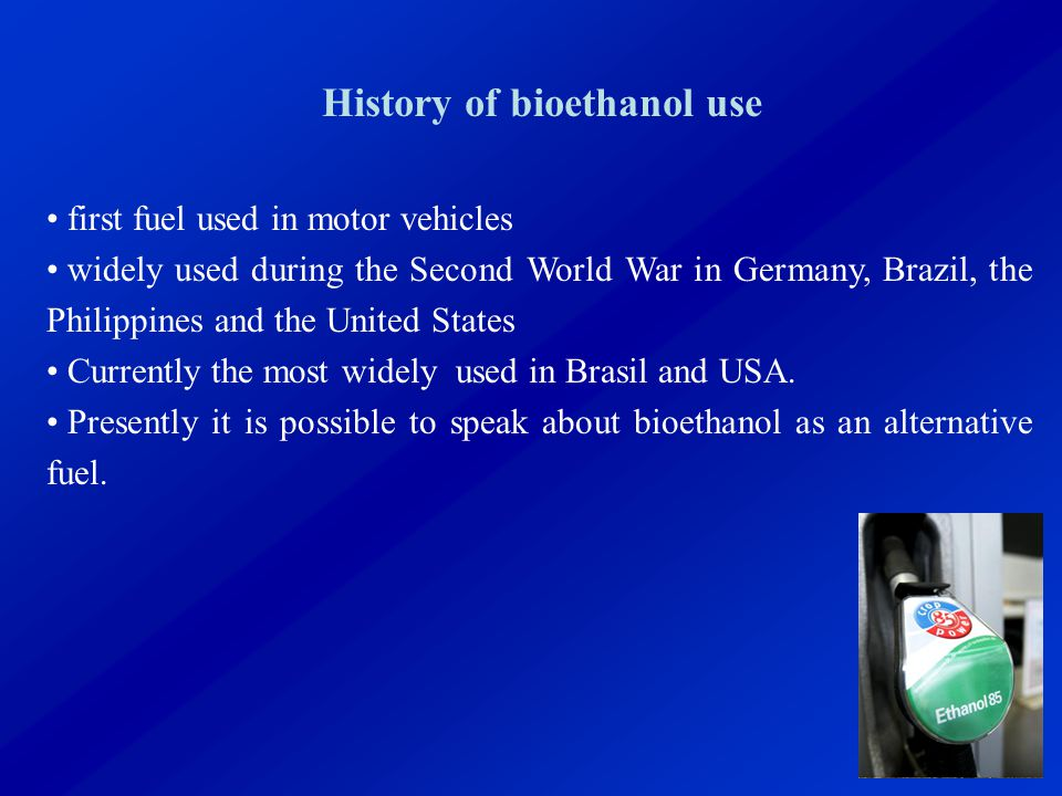 History of bioethanol use first fuel used in motor vehicles widely used during the Second World War in Germany, Brazil, the Philippines and the United States Currently the most widely used in Brasil and USA.