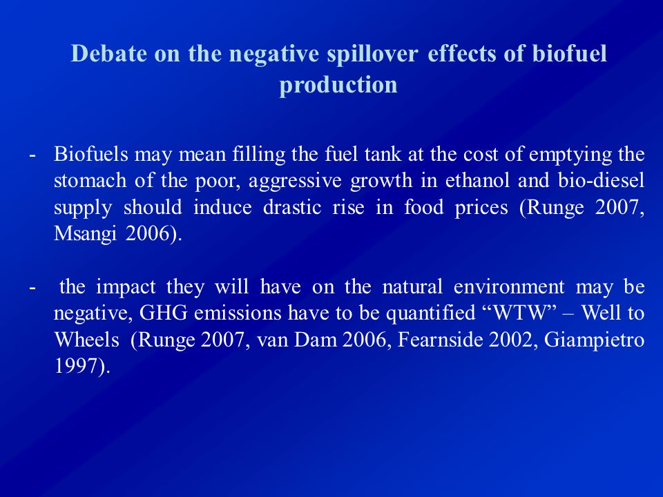 Debate on the negative spillover effects of biofuel production -Biofuels may mean filling the fuel tank at the cost of emptying the stomach of the poor, aggressive growth in ethanol and bio-diesel supply should induce drastic rise in food prices (Runge 2007, Msangi 2006).