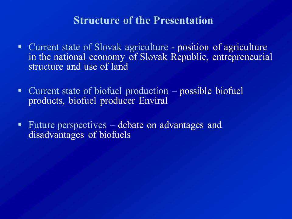 Structure of the Presentation  Current state of Slovak agriculture - position of agriculture in the national economy of Slovak Republic, entrepreneurial structure and use of land  Current state of biofuel production – possible biofuel products, biofuel producer Enviral  Future perspectives – debate on advantages and disadvantages of biofuels