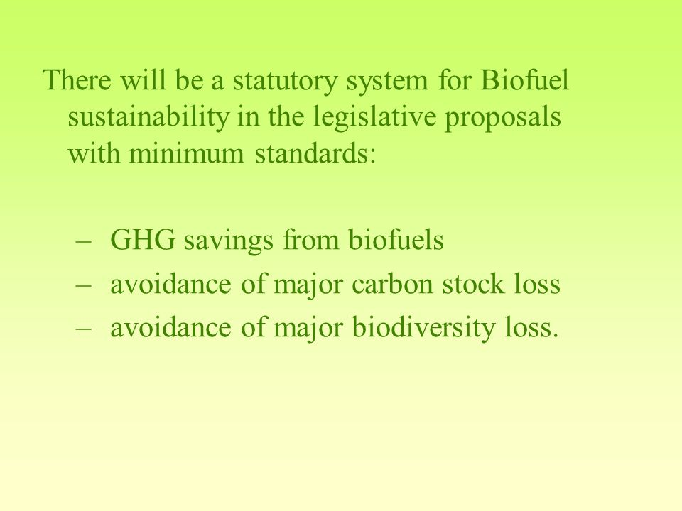 There will be a statutory system for Biofuel sustainability in the legislative proposals with minimum standards: –GHG savings from biofuels –avoidance of major carbon stock loss –avoidance of major biodiversity loss.