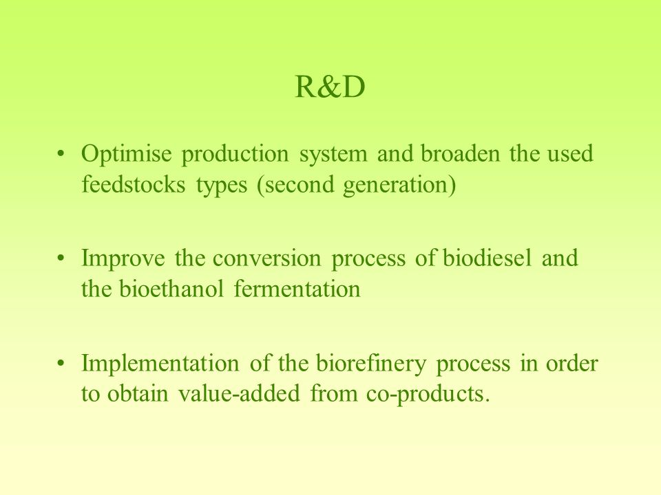 R&D Optimise production system and broaden the used feedstocks types (second generation) Improve the conversion process of biodiesel and the bioethanol fermentation Implementation of the biorefinery process in order to obtain value-added from co-products.