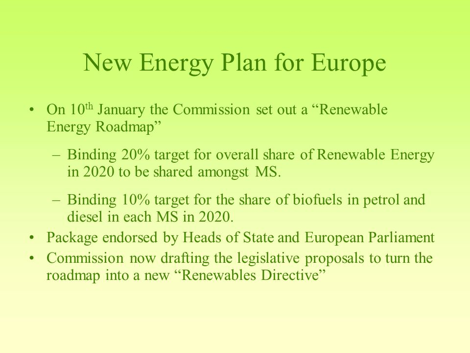 New Energy Plan for Europe On 10 th January the Commission set out a Renewable Energy Roadmap –Binding 20% target for overall share of Renewable Energy in 2020 to be shared amongst MS.