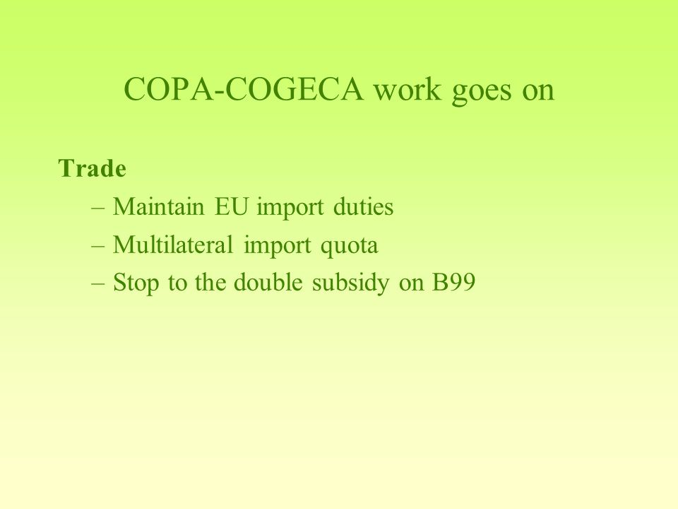 COPA-COGECA work goes on Trade –Maintain EU import duties –Multilateral import quota –Stop to the double subsidy on B99