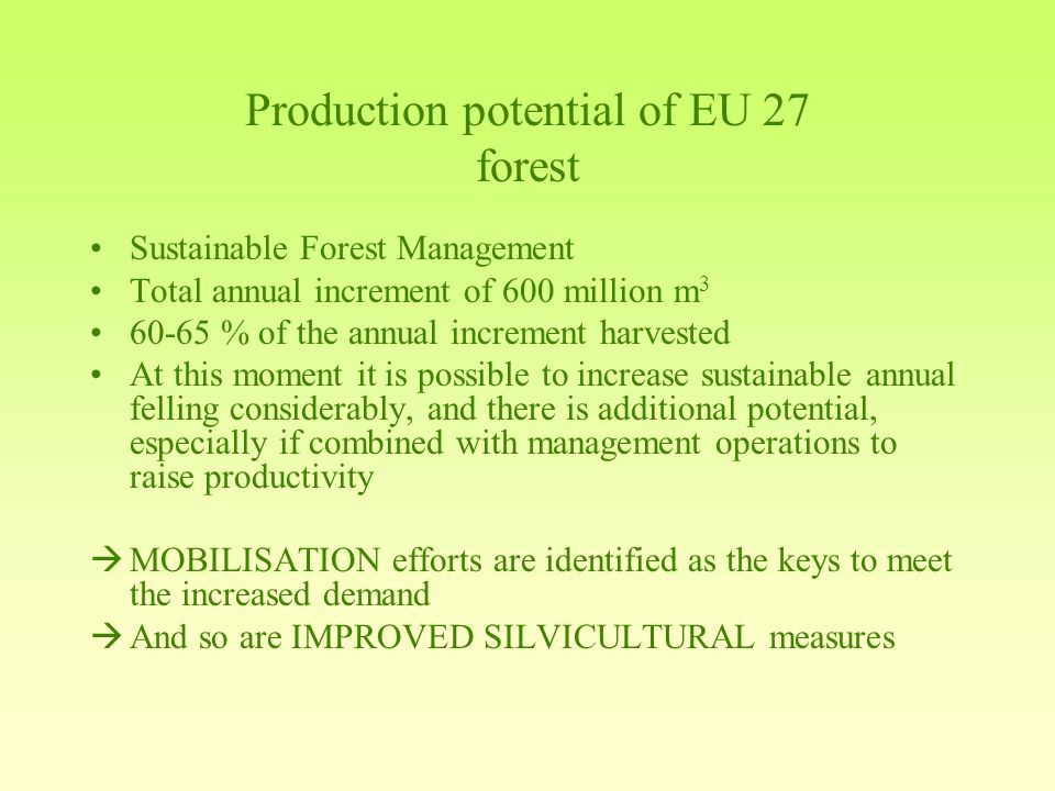 Production potential of EU 27 forest Sustainable Forest Management Total annual increment of 600 million m % of the annual increment harvested At this moment it is possible to increase sustainable annual felling considerably, and there is additional potential, especially if combined with management operations to raise productivity  MOBILISATION efforts are identified as the keys to meet the increased demand  And so are IMPROVED SILVICULTURAL measures