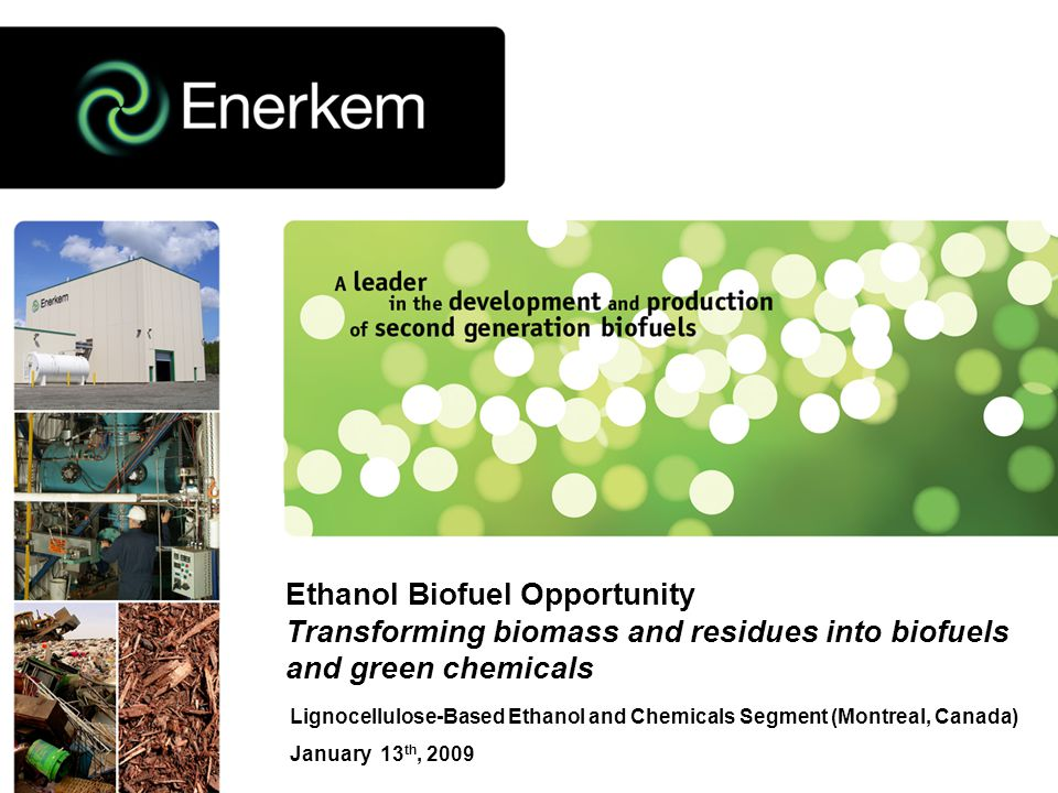 Lignocellulose-Based Ethanol and Chemicals Segment (Montreal, Canada) January 13 th, 2009 Ethanol Biofuel Opportunity Transforming biomass and residues into biofuels and green chemicals