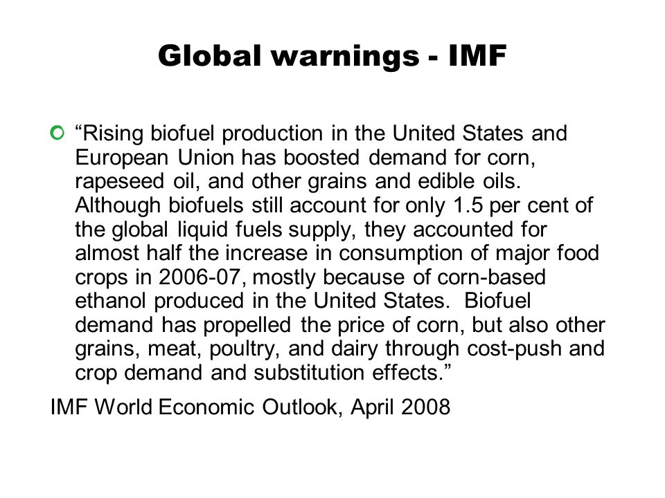 Global warnings - IMF Rising biofuel production in the United States and European Union has boosted demand for corn, rapeseed oil, and other grains and edible oils.