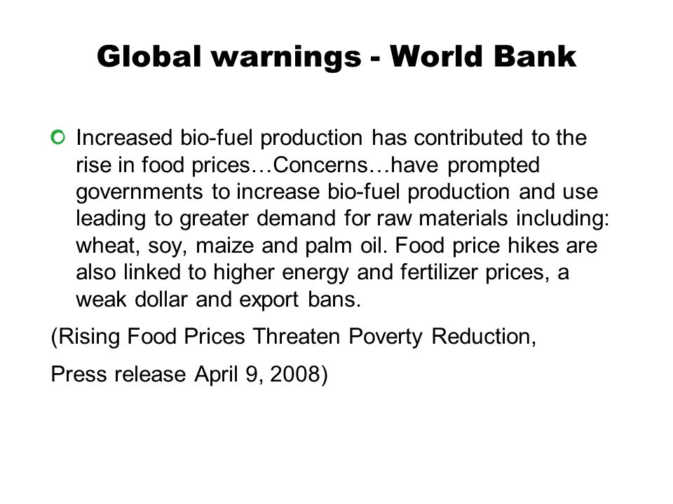 Global warnings - World Bank Increased bio-fuel production has contributed to the rise in food prices…Concerns…have prompted governments to increase bio-fuel production and use leading to greater demand for raw materials including: wheat, soy, maize and palm oil.
