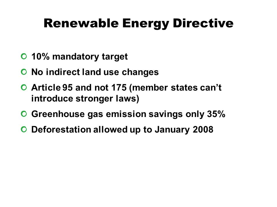 Renewable Energy Directive 10% mandatory target No indirect land use changes Article 95 and not 175 (member states can't introduce stronger laws) Greenhouse gas emission savings only 35% Deforestation allowed up to January 2008
