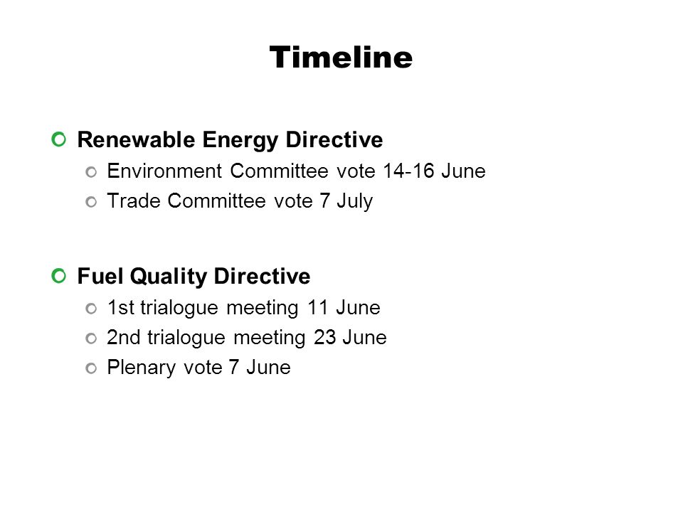 Timeline Renewable Energy Directive Environment Committee vote June Trade Committee vote 7 July Fuel Quality Directive 1st trialogue meeting 11 June 2nd trialogue meeting 23 June Plenary vote 7 June