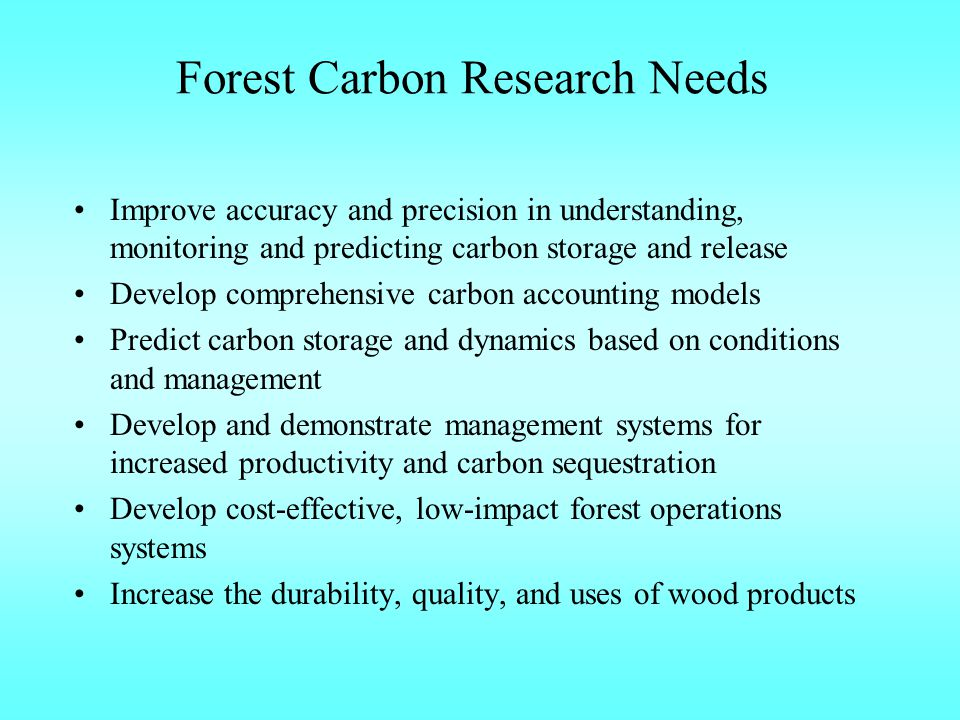 Forest Carbon Research Needs Improve accuracy and precision in understanding, monitoring and predicting carbon storage and release Develop comprehensive carbon accounting models Predict carbon storage and dynamics based on conditions and management Develop and demonstrate management systems for increased productivity and carbon sequestration Develop cost-effective, low-impact forest operations systems Increase the durability, quality, and uses of wood products