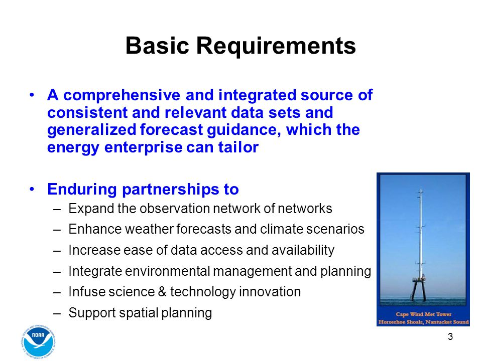 3 Basic Requirements A comprehensive and integrated source of consistent and relevant data sets and generalized forecast guidance, which the energy enterprise can tailor Enduring partnerships to –Expand the observation network of networks –Enhance weather forecasts and climate scenarios –Increase ease of data access and availability –Integrate environmental management and planning –Infuse science & technology innovation –Support spatial planning