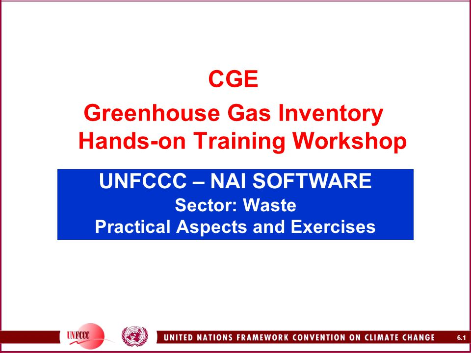 6.1 UNFCCC – NAI SOFTWARE Sector: Waste Practical Aspects and Exercises CGE Greenhouse Gas Inventory Hands-on Training Workshop