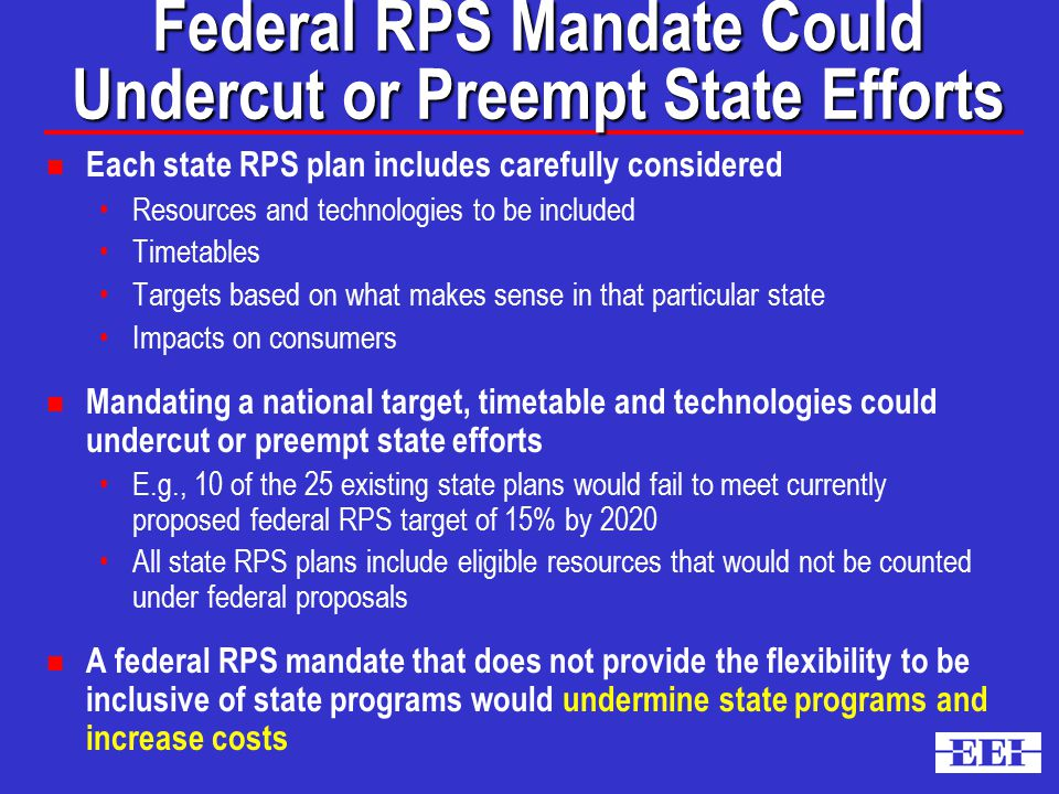 Federal RPS Mandate Could Undercut or Preempt State Efforts n Each state RPS plan includes carefully considered Resources and technologies to be included Timetables Targets based on what makes sense in that particular state Impacts on consumers n Mandating a national target, timetable and technologies could undercut or preempt state efforts E.g., 10 of the 25 existing state plans would fail to meet currently proposed federal RPS target of 15% by 2020 All state RPS plans include eligible resources that would not be counted under federal proposals n A federal RPS mandate that does not provide the flexibility to be inclusive of state programs would undermine state programs and increase costs