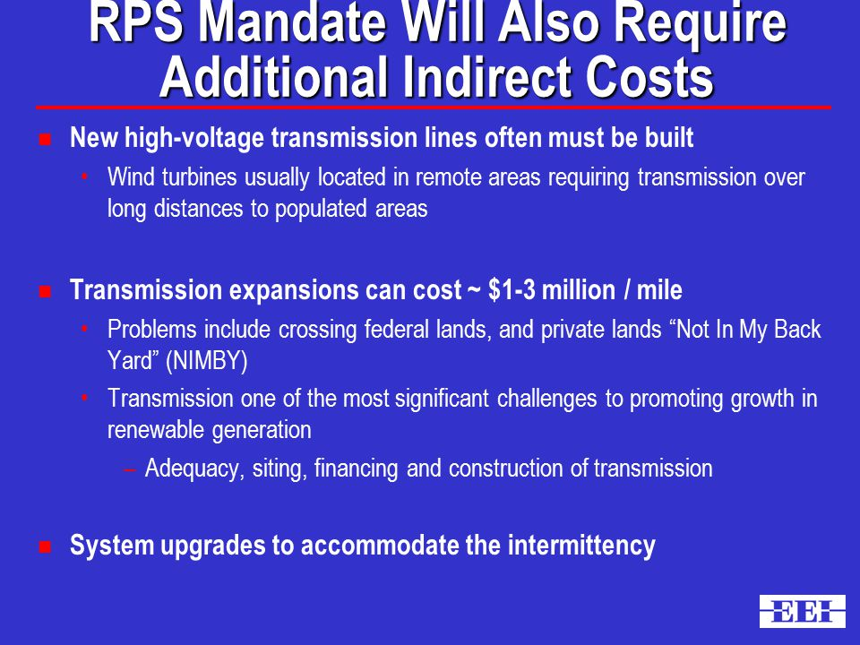 RPS Mandate Will Also Require Additional Indirect Costs n New high-voltage transmission lines often must be built Wind turbines usually located in remote areas requiring transmission over long distances to populated areas n Transmission expansions can cost ~ $1-3 million / mile Problems include crossing federal lands, and private lands Not In My Back Yard (NIMBY) Transmission one of the most significant challenges to promoting growth in renewable generation –Adequacy, siting, financing and construction of transmission n System upgrades to accommodate the intermittency