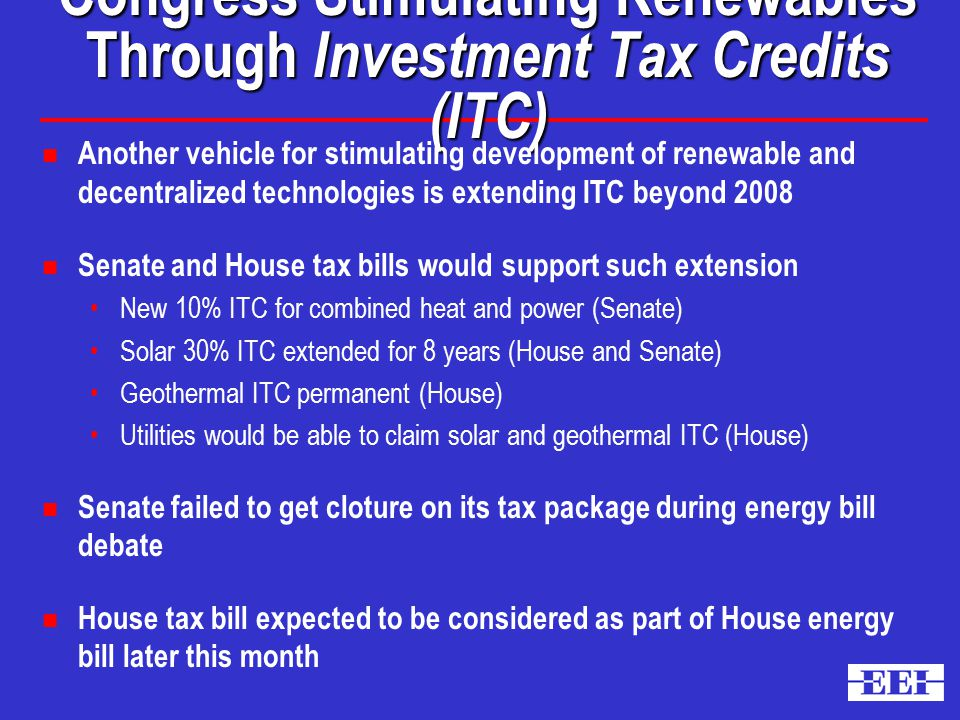 Congress Stimulating Renewables Through Investment Tax Credits (ITC) n Another vehicle for stimulating development of renewable and decentralized technologies is extending ITC beyond 2008 n Senate and House tax bills would support such extension New 10% ITC for combined heat and power (Senate) Solar 30% ITC extended for 8 years (House and Senate) Geothermal ITC permanent (House) Utilities would be able to claim solar and geothermal ITC (House) n Senate failed to get cloture on its tax package during energy bill debate n House tax bill expected to be considered as part of House energy bill later this month