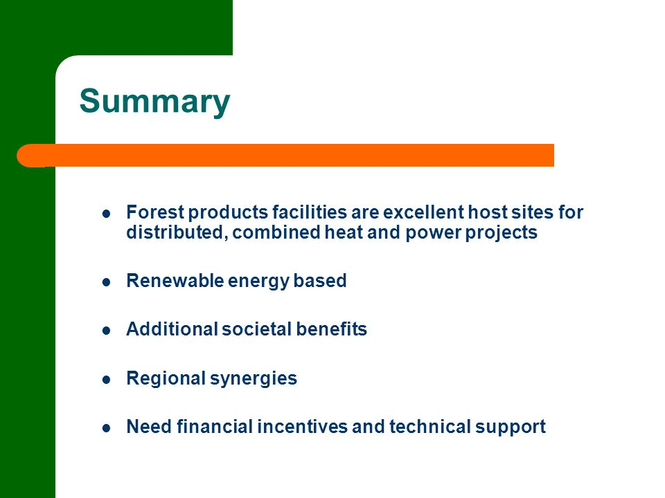 Summary Forest products facilities are excellent host sites for distributed, combined heat and power projects Renewable energy based Additional societal benefits Regional synergies Need financial incentives and technical support