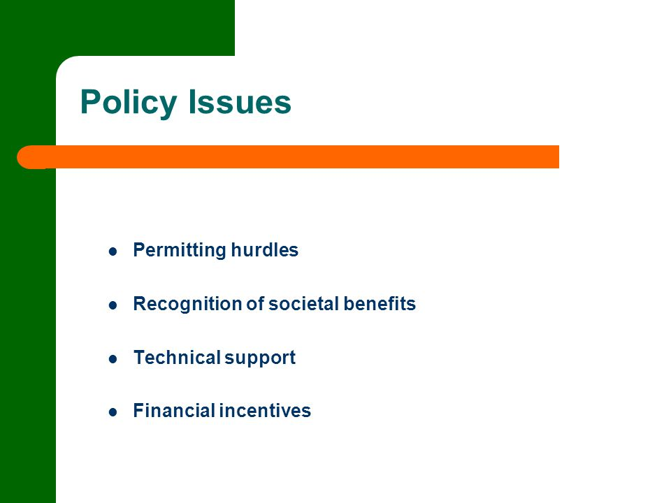 Policy Issues Permitting hurdles Recognition of societal benefits Technical support Financial incentives
