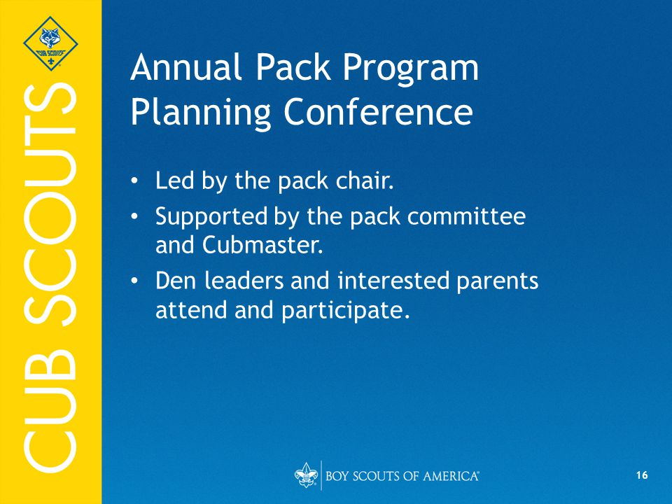 16 Annual Pack Program Planning Conference Led by the pack chair.