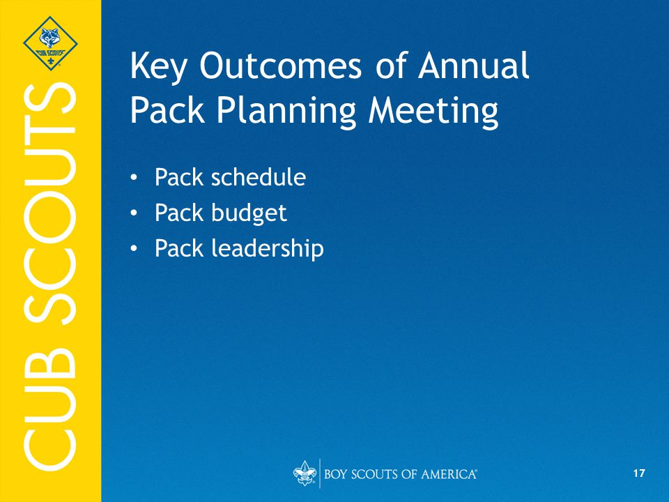 17 Key Outcomes of Annual Pack Planning Meeting Pack schedule Pack budget Pack leadership