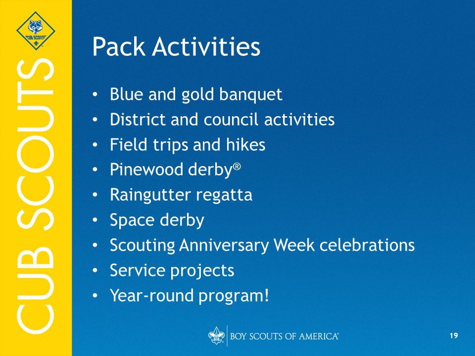 19 Pack Activities Blue and gold banquet District and council activities Field trips and hikes Pinewood derby ® Raingutter regatta Space derby Scouting Anniversary Week celebrations Service projects Year-round program!