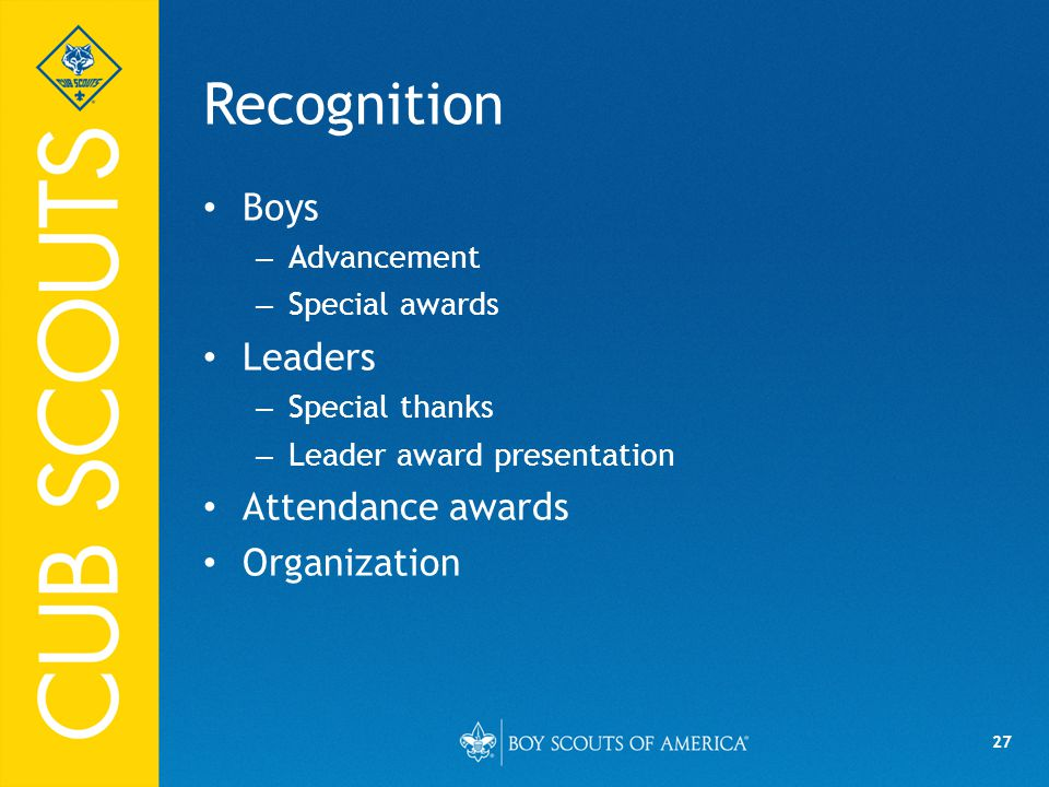 27 Recognition Boys – Advancement – Special awards Leaders – Special thanks – Leader award presentation Attendance awards Organization