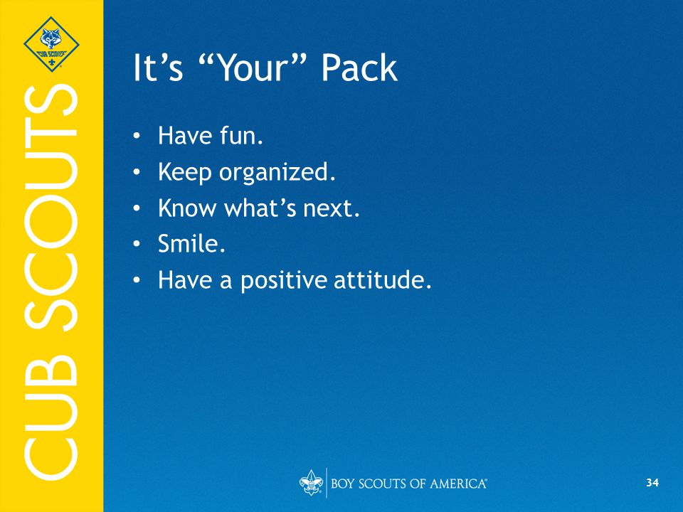 34 It's Your Pack Have fun. Keep organized. Know what's next. Smile. Have a positive attitude.