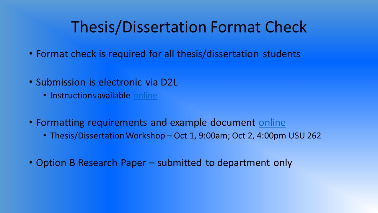 Thesis/Dissertation Format Check Format check is required for all thesis/dissertation students Submission is electronic via D2L Instructions available onlineonline Formatting requirements and example document onlineonline Thesis/Dissertation Workshop – Oct 1, 9:00am; Oct 2, 4:00pm USU 262 Option B Research Paper – submitted to department only