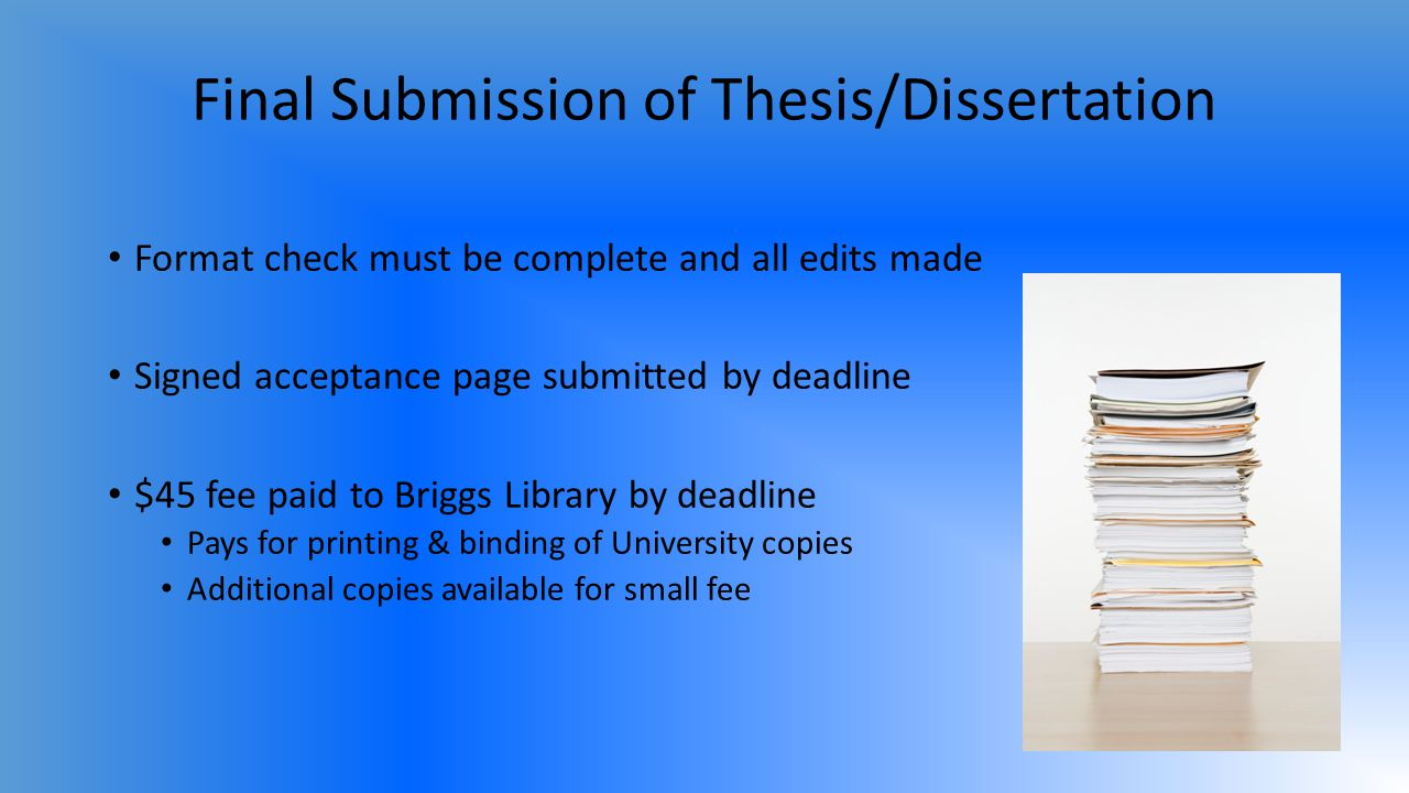 Final Submission of Thesis/Dissertation Format check must be complete and all edits made Signed acceptance page submitted by deadline $45 fee paid to Briggs Library by deadline Pays for printing & binding of University copies Additional copies available for small fee