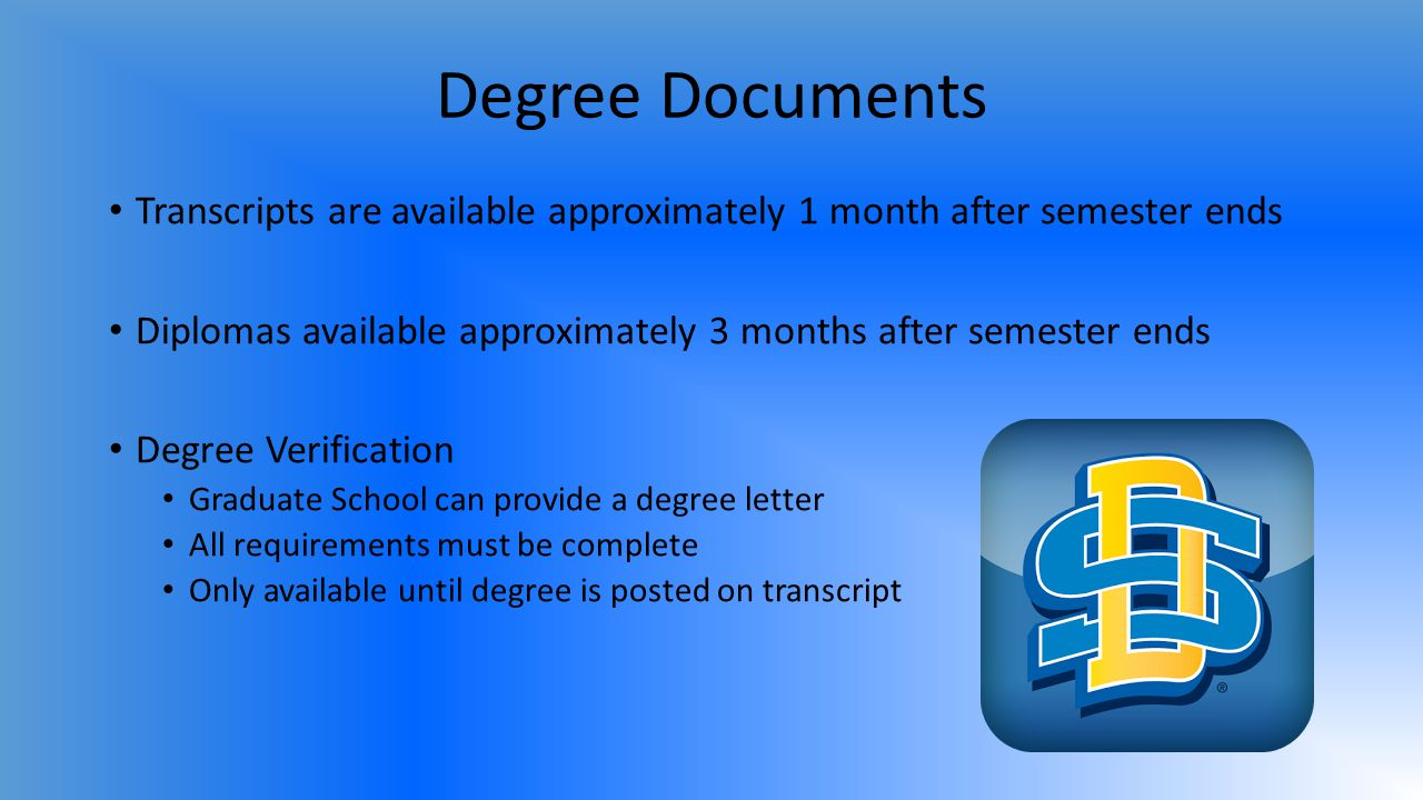 Degree Documents Transcripts are available approximately 1 month after semester ends Diplomas available approximately 3 months after semester ends Degree Verification Graduate School can provide a degree letter All requirements must be complete Only available until degree is posted on transcript