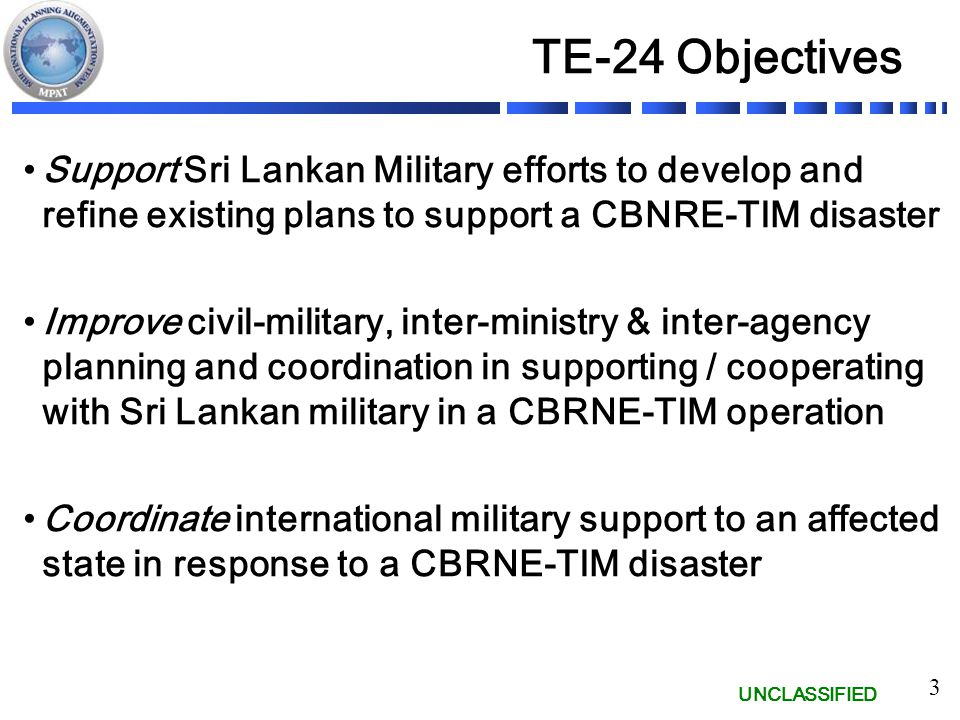 UNCLASSIFIED 3 TE-24 Objectives Support Sri Lankan Military efforts to develop and refine existing plans to support a CBNRE-TIM disaster Improve civil-military, inter-ministry & inter-agency planning and coordination in supporting / cooperating with Sri Lankan military in a CBRNE-TIM operation Coordinate international military support to an affected state in response to a CBRNE-TIM disaster