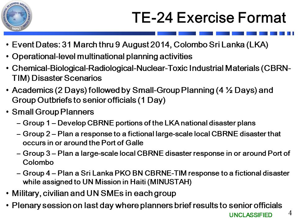 UNCLASSIFIED 4 TE-24 Exercise Format Event Dates: 31 March thru 9 August 2014, Colombo Sri Lanka (LKA) Operational-level multinational planning activities Chemical-Biological-Radiological-Nuclear-Toxic Industrial Materials (CBRN- TIM) Disaster Scenarios Academics (2 Days) followed by Small-Group Planning (4 ½ Days) and Group Outbriefs to senior officials (1 Day) Small Group Planners –Group 1 – Develop CBRNE portions of the LKA national disaster plans –Group 2 – Plan a response to a fictional large-scale local CBRNE disaster that occurs in or around the Port of Galle –Group 3 – Plan a large-scale local CBRNE disaster response in or around Port of Colombo –Group 4 – Plan a Sri Lanka PKO BN CBRNE-TIM response to a fictional disaster while assigned to UN Mission in Haiti (MINUSTAH) Military, civilian and UN SMEs in each group Plenary session on last day where planners brief results to senior officials 4