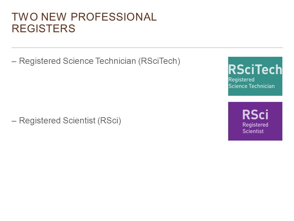 –Registered Science Technician (RSciTech) –Registered Scientist (RSci) TWO NEW PROFESSIONAL REGISTERS