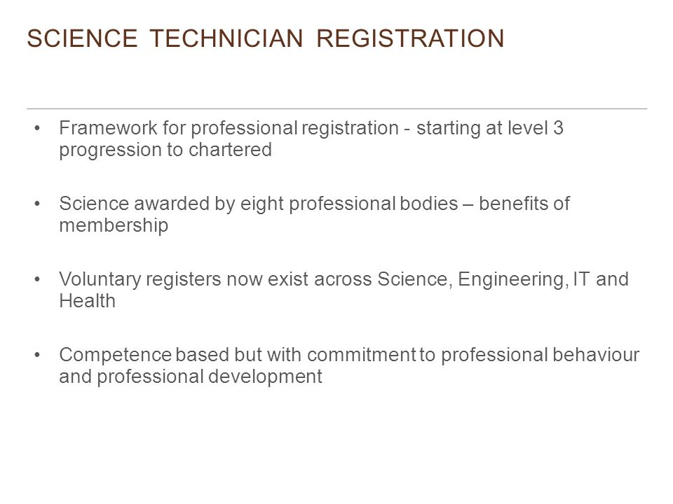 SCIENCE TECHNICIAN REGISTRATION Framework for professional registration - starting at level 3 progression to chartered Science awarded by eight professional bodies – benefits of membership Voluntary registers now exist across Science, Engineering, IT and Health Competence based but with commitment to professional behaviour and professional development