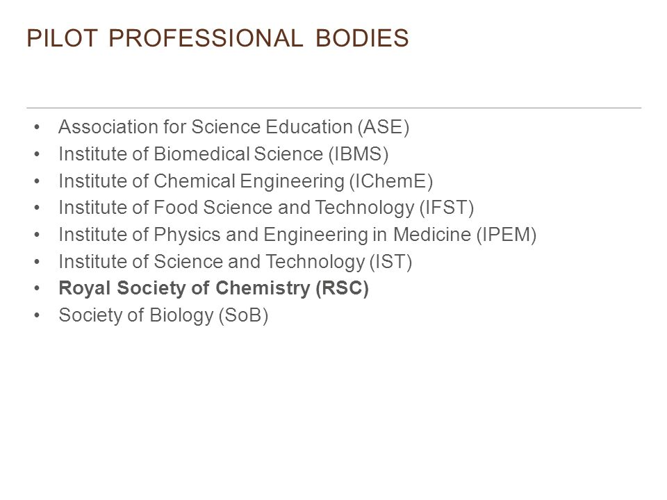 PILOT PROFESSIONAL BODIES Association for Science Education (ASE) Institute of Biomedical Science (IBMS) Institute of Chemical Engineering (IChemE) Institute of Food Science and Technology (IFST) Institute of Physics and Engineering in Medicine (IPEM) Institute of Science and Technology (IST) Royal Society of Chemistry (RSC) Society of Biology (SoB)