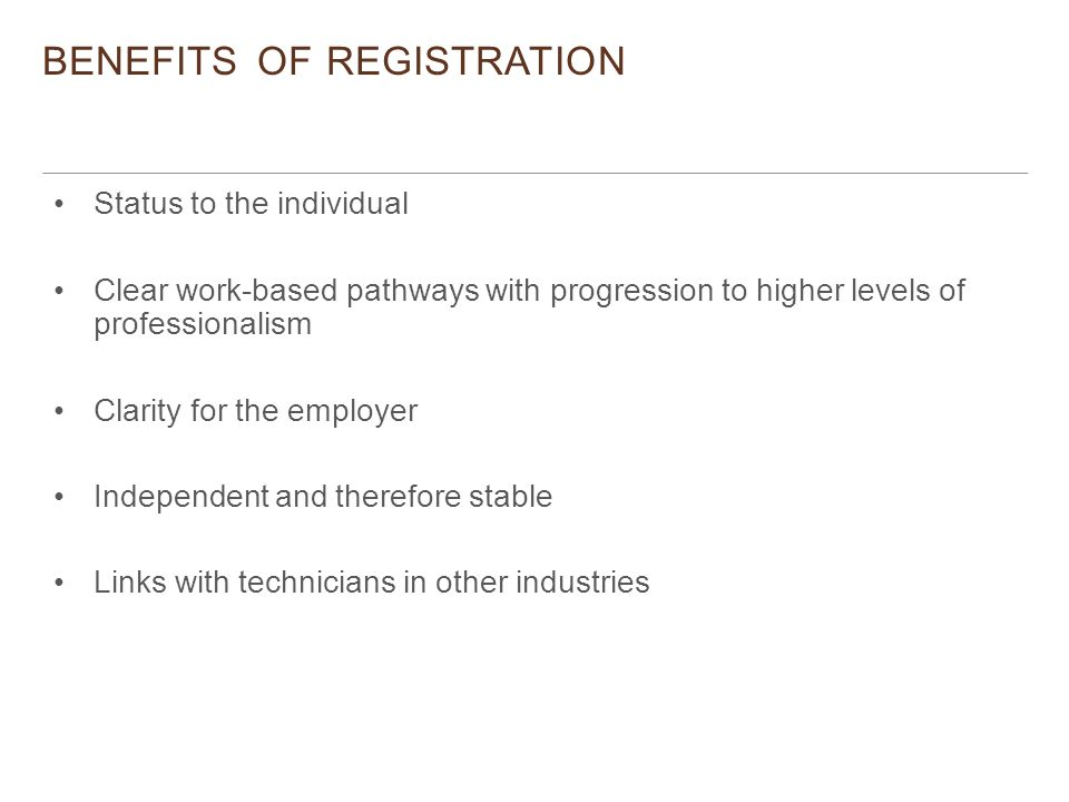 BENEFITS OF REGISTRATION Status to the individual Clear work-based pathways with progression to higher levels of professionalism Clarity for the employer Independent and therefore stable Links with technicians in other industries