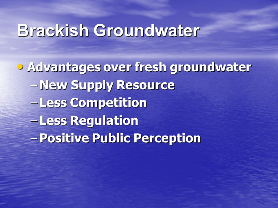 Advantages over fresh groundwater Advantages over fresh groundwater –New Supply Resource –Less Competition –Less Regulation –Positive Public Perception