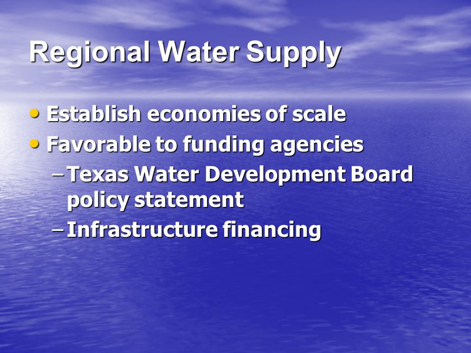 Regional Water Supply Establish economies of scale Establish economies of scale Favorable to funding agencies Favorable to funding agencies –Texas Water Development Board policy statement –Infrastructure financing