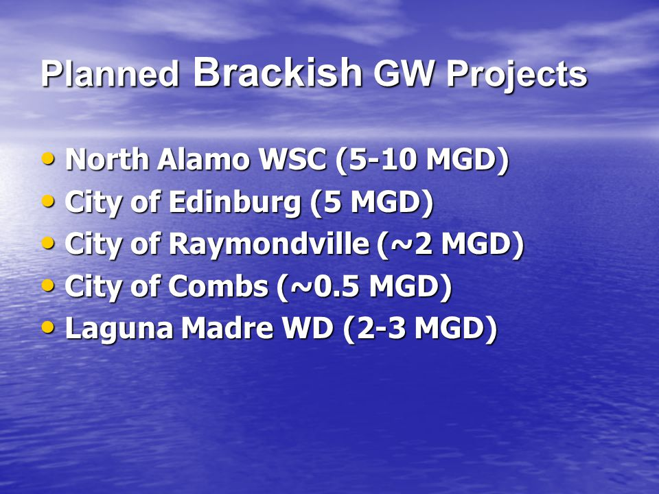 Planned Brackish GW Projects North Alamo WSC (5-10 MGD) North Alamo WSC (5-10 MGD) City of Edinburg (5 MGD) City of Edinburg (5 MGD) City of Raymondville (~2 MGD) City of Raymondville (~2 MGD) City of Combs (~0.5 MGD) City of Combs (~0.5 MGD) Laguna Madre WD (2-3 MGD) Laguna Madre WD (2-3 MGD)