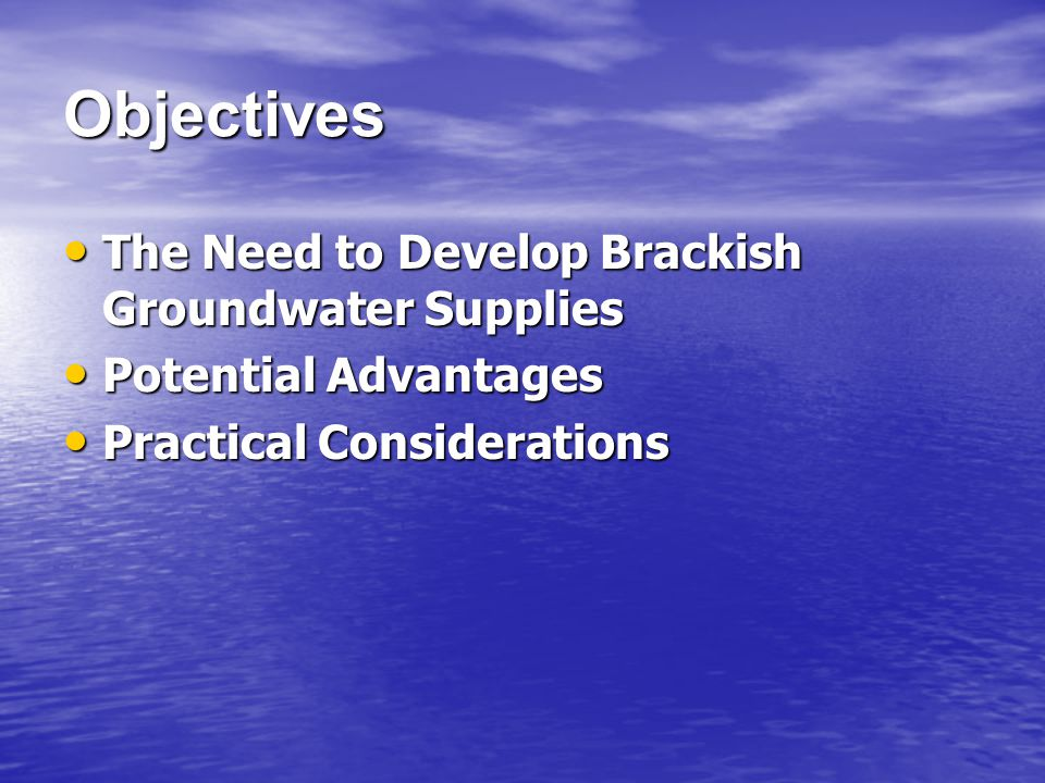 Objectives The Need to Develop Brackish Groundwater Supplies The Need to Develop Brackish Groundwater Supplies Potential Advantages Potential Advantages Practical Considerations Practical Considerations