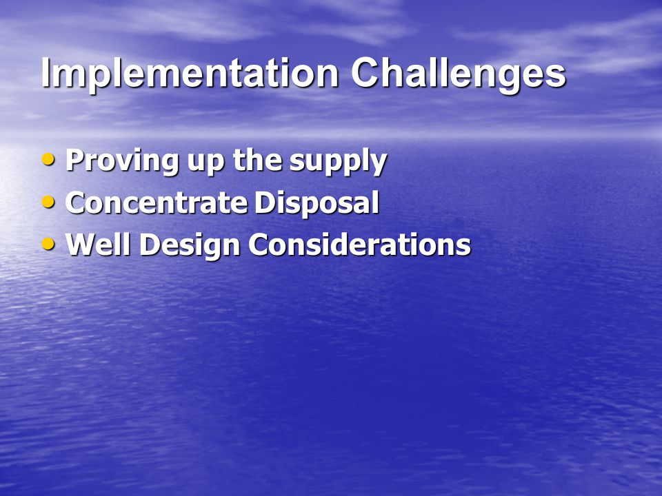 Implementation Challenges Proving up the supply Proving up the supply Concentrate Disposal Concentrate Disposal Well Design Considerations Well Design Considerations