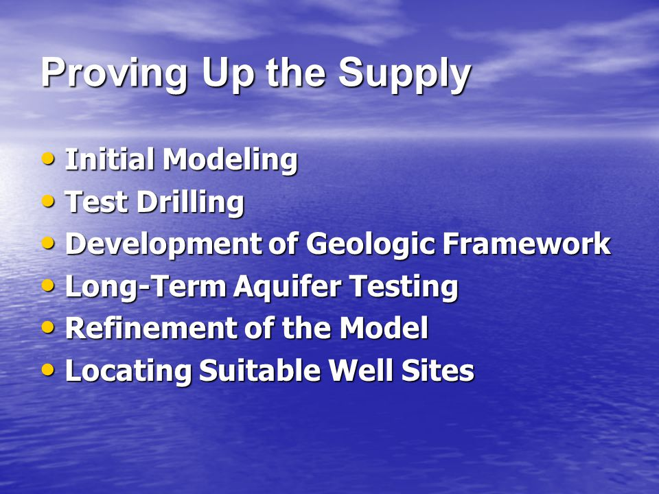 Proving Up the Supply Initial Modeling Initial Modeling Test Drilling Test Drilling Development of Geologic Framework Development of Geologic Framework Long-Term Aquifer Testing Long-Term Aquifer Testing Refinement of the Model Refinement of the Model Locating Suitable Well Sites Locating Suitable Well Sites