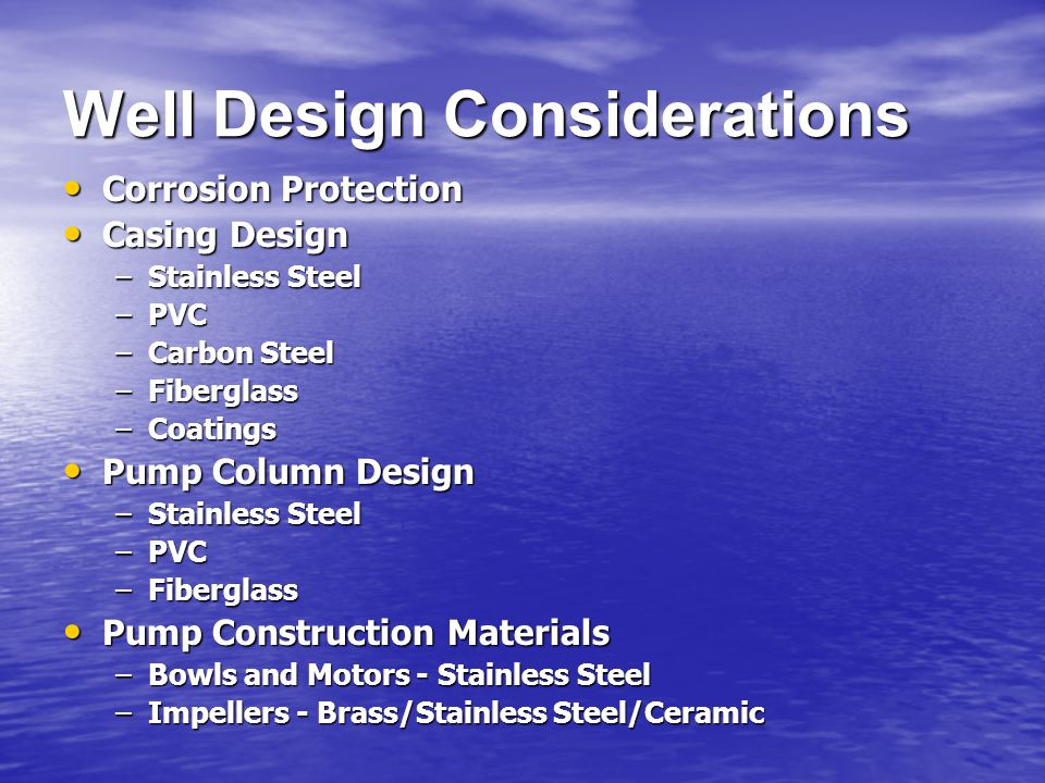 Well Design Considerations Corrosion Protection Corrosion Protection Casing Design Casing Design –Stainless Steel –PVC –Carbon Steel –Fiberglass –Coatings Pump Column Design Pump Column Design –Stainless Steel –PVC –Fiberglass Pump Construction Materials Pump Construction Materials –Bowls and Motors - Stainless Steel –Impellers - Brass/Stainless Steel/Ceramic