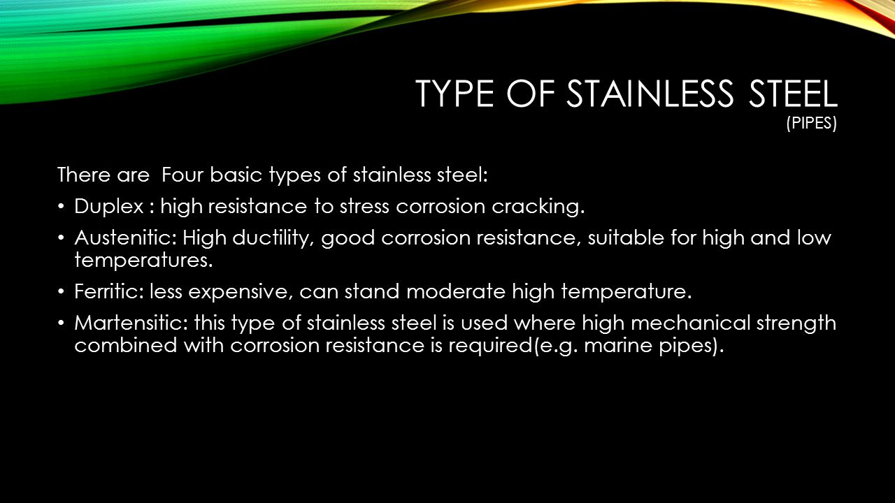 TYPE OF STAINLESS STEEL (PIPES) There are Four basic types of stainless steel: Duplex : high resistance to stress corrosion cracking.