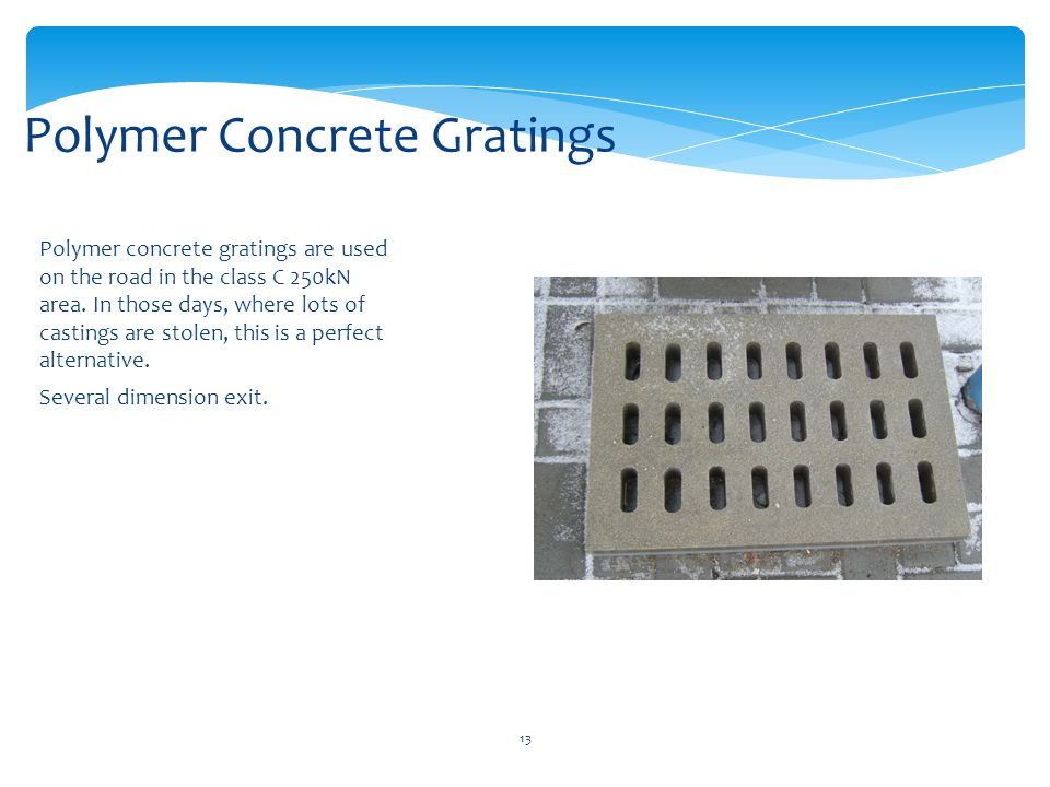 13 Polymer concrete gratings are used on the road in the class C 250kN area.