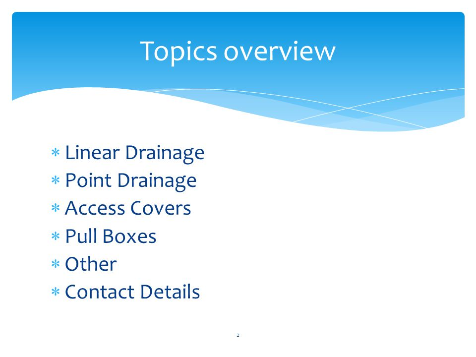  Linear Drainage  Point Drainage  Access Covers  Pull Boxes  Other  Contact Details 2 Topics overview