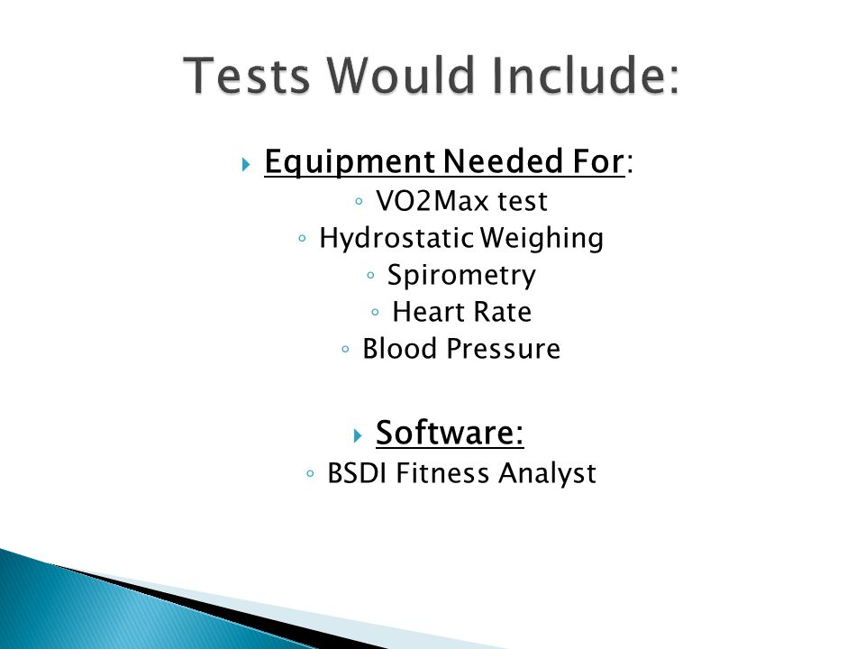  Equipment Needed For: ◦ VO2Max test ◦ Hydrostatic Weighing ◦ Spirometry ◦ Heart Rate ◦ Blood Pressure  Software: ◦ BSDI Fitness Analyst