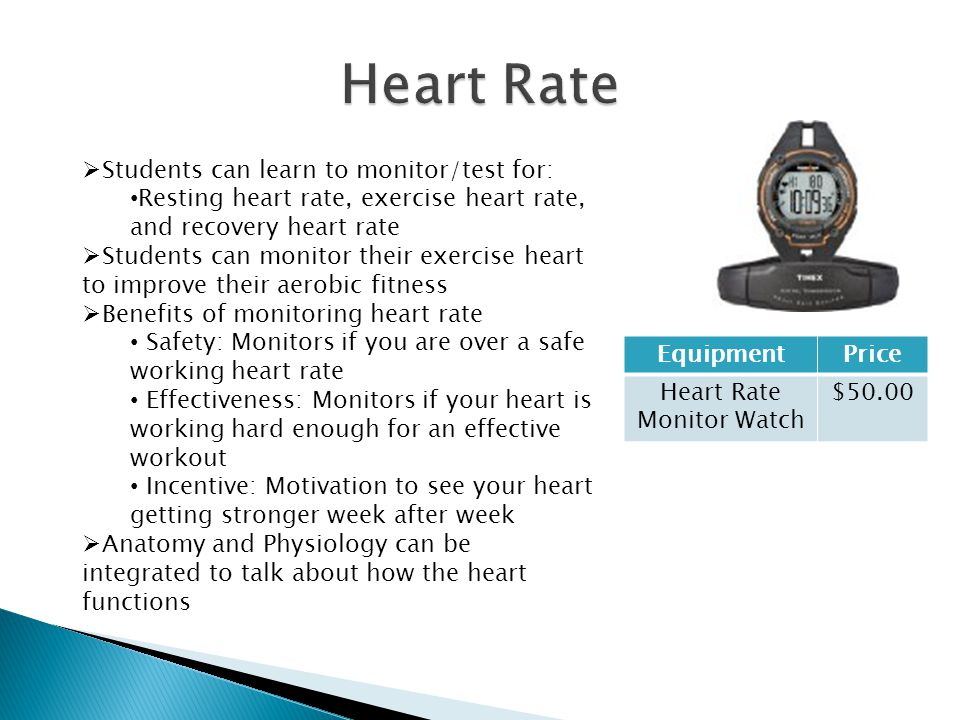 EquipmentPrice Heart Rate Monitor Watch $50.00  Students can learn to monitor/test for: Resting heart rate, exercise heart rate, and recovery heart rate  Students can monitor their exercise heart to improve their aerobic fitness  Benefits of monitoring heart rate Safety: Monitors if you are over a safe working heart rate Effectiveness: Monitors if your heart is working hard enough for an effective workout Incentive: Motivation to see your heart getting stronger week after week  Anatomy and Physiology can be integrated to talk about how the heart functions